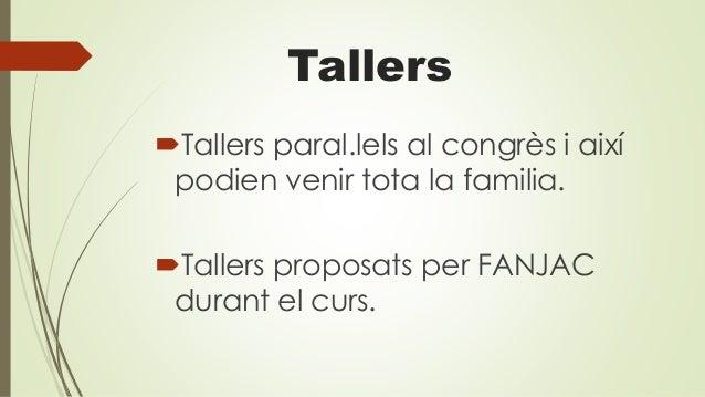 Tallers Tallers paral.lels al congrès i així podien venir tota la familia. Tallers proposats per FANJAC durant el curs.