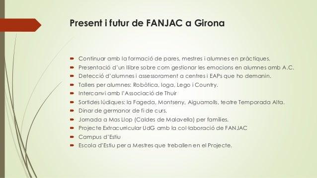 Present i futur de FANJAC a Girona  Continuar amb la formació de pares, mestres i alumnes en pràctiques.  Presentació d'...