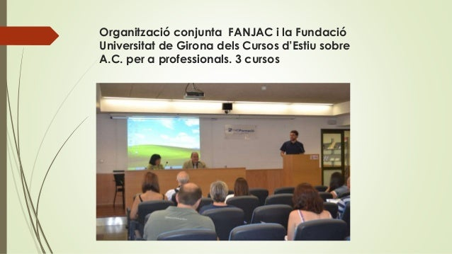 Organització conjunta FANJAC i la Fundació Universitat de Girona dels Cursos d'Estiu sobre A.C. per a professionals. 3 cur...