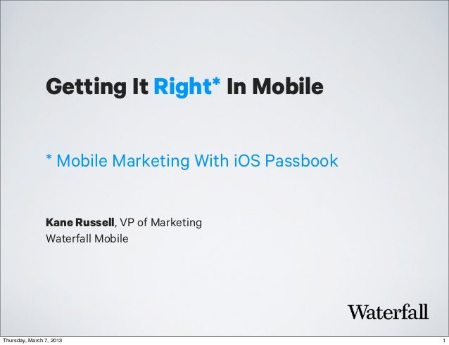 Getting It Right* In Mobile                * Mobile Marketing With iOS Passbook                Kane Russell, VP of Marketi...