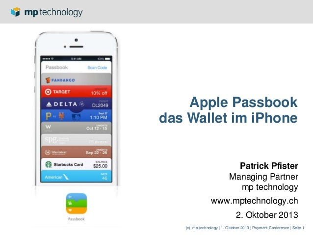 (c) mp technology | 1. Oktober 2013 | Payment Conference | Seite 1 Apple Passbook das Wallet im iPhone Patrick Pfister Man...