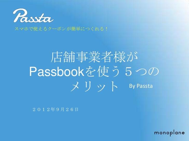 スマホで使えるクーポンが簡単につくれる!      店舗事業者様が   Passbookを使う5つの         メリット By Passta   2012年9月26日