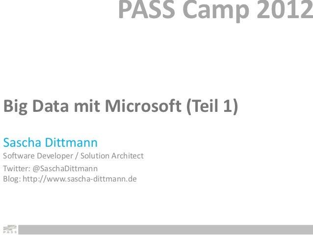 PASS Camp 2012Big Data mit Microsoft (Teil 1)Software Developer / Solution ArchitectTwitter: @SaschaDittmannBlog: http://w...