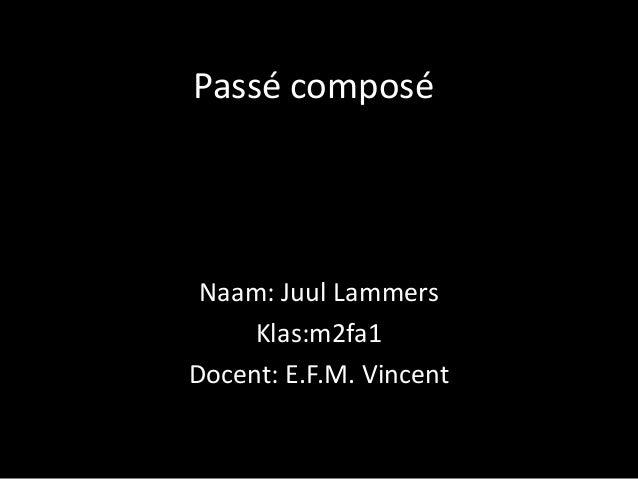 Passé composé Naam: Juul Lammers Klas:m2fa1 Docent: E.F.M. Vincent
