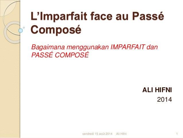 L'Imparfait face au Passé Composé Bagaimana menggunakan IMPARFAIT dan PASSÉ COMPOSÉ ALI HIFNI 2014 vendredi 15 août 2014 1...