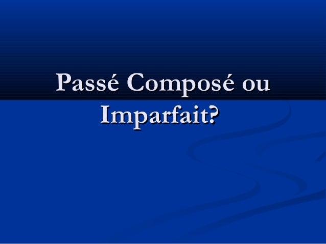 Passé Composé ouPassé Composé ou Imparfait?Imparfait?