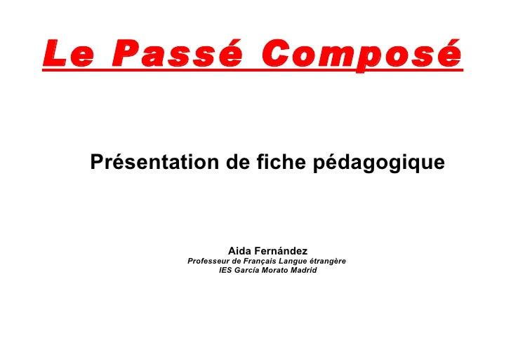 Le Passé Composé Présentation de fiche pédagogique Aida Fernández Professeur de Français Langue étrangère  IES García Mora...
