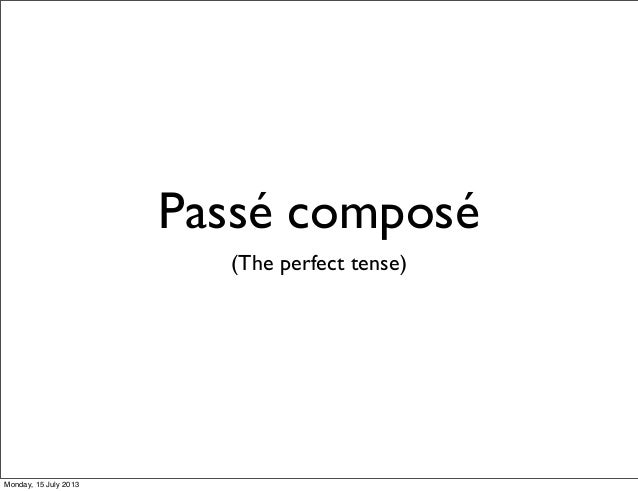 Passé composé (The perfect tense) Monday, 15 July 2013