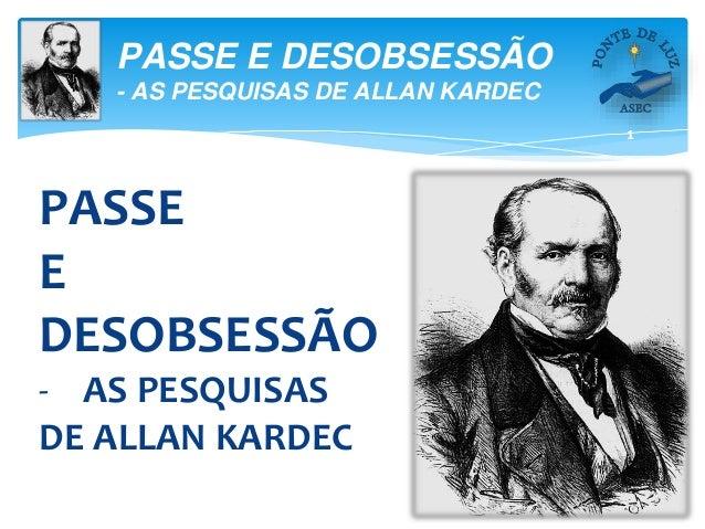 1 PASSE E DESOBSESSÃO - AS PESQUISAS DE ALLAN KARDEC PASSE E DESOBSESSÃO - AS PESQUISAS DE ALLAN KARDEC