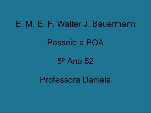 E. M. E. F. Walter J. Bauermann Passeio a POA 5º Ano 52 Professora Daniela