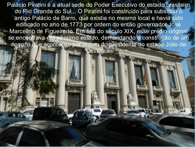Palácio Piratini O Palácio Piratini é a atual sede do Poder Executivo do estado brasileiro do Rio Grande do Sul... O Pirat...