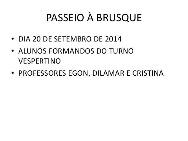 PASSEIO À BRUSQUE  • DIA 20 DE SETEMBRO DE 2014  • ALUNOS FORMANDOS DO TURNO  VESPERTINO  • PROFESSORES EGON, DILAMAR E CR...