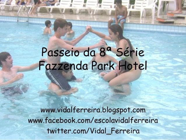 Passeio da 8ª Série  Fazzenda Park Hotel   www.vidalferreira.blogspot.comwww.facebook.com/escolavidalferreira     twitter....