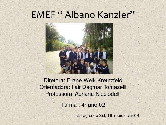 "EMEF "" Albano Kanzler"" Diretora: Eliane Welk Kreutzfeld Orientadora: Ilair Dagmar Tomazelli Professora: Adriana Nicolodell..."
