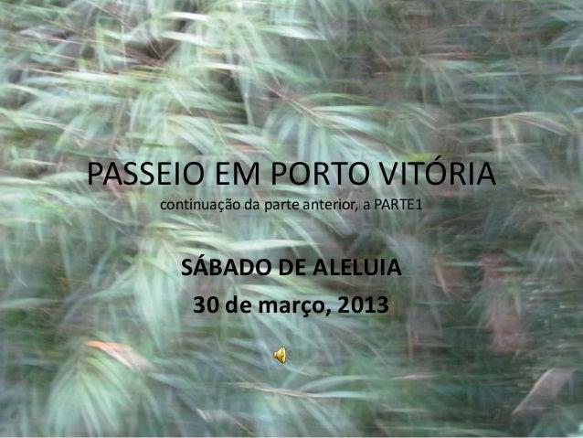 PASSEIO EM PORTO VITÓRIA    continuação da parte anterior, a PARTE1       SÁBADO DE ALELUIA        30 de março, 2013