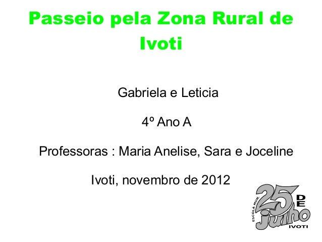 Passeio pela Zona Rural de           Ivoti              Gabriela e Leticia                  4º Ano A Professoras : Maria A...