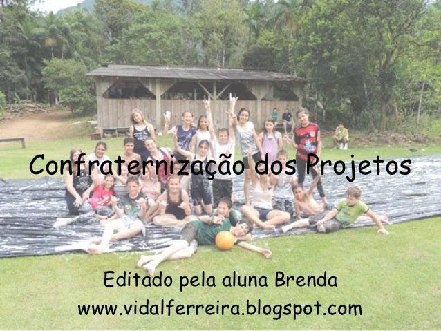 Confraternização dos Projetos     Editado pela aluna Brenda   www.vidalferreira.blogspot.com