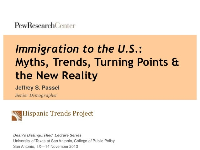 Immigration to the U.S.: Myths, Trends, Turning Points & the New Reality Jeffrey S. Passel Senior Demographer  Hispanic Tr...