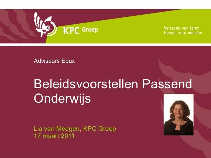 Beleidsvoorstellen Passend Onderwijs Lia van Meegen, KPC Groep  17 maart 2011 Adviseurs Edux