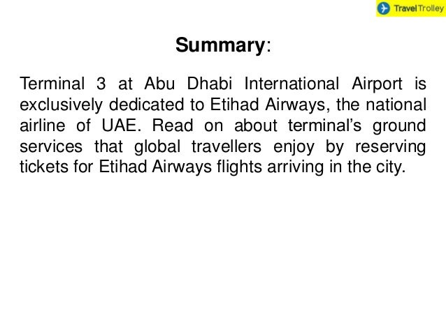 Summary: Terminal 3 at Abu Dhabi International Airport is exclusively dedicated to Etihad Airways, the national airline of...