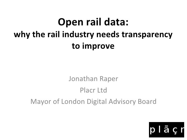 Open rail data: why the rail industry needs transparency to improve Jonathan Raper Placr Ltd Mayor of London Digital Advis...