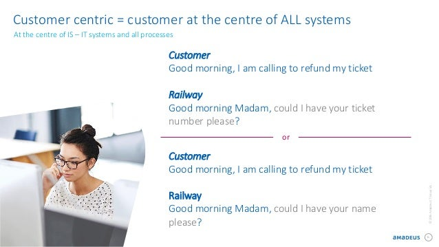 6 ©2016AmadeusITGroupSA Customer centric = customer at the centre of ALL systems At the centre of IS – IT systems and all ...