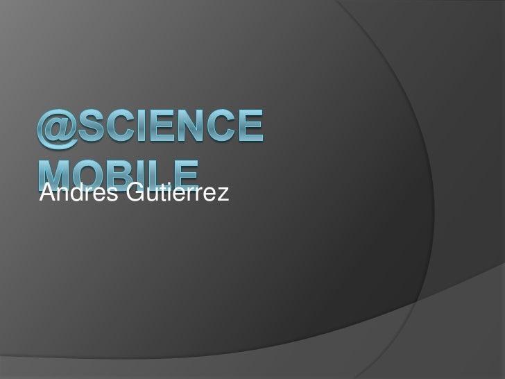 @Science Mobile<br />Andres Gutierrez<br />