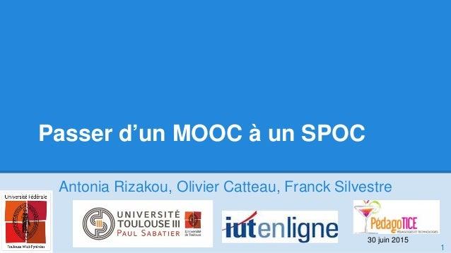 Passer d'un MOOC à un SPOC Antonia Rizakou, Olivier Catteau, Franck Silvestre 1 30 juin 2015