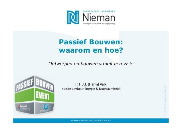 Passief Bouwen: waarom en hoe? Ontwerpen en bouwen vanuit een visie ir. H.J.J. (Harm) Valk senior adviseur Energie & Duurz...