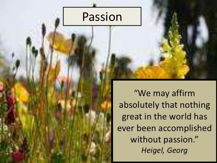 "Passion<br />""We may affirm absolutely that nothing great in the world has ever been accomplished without passion.""Heigel,..."