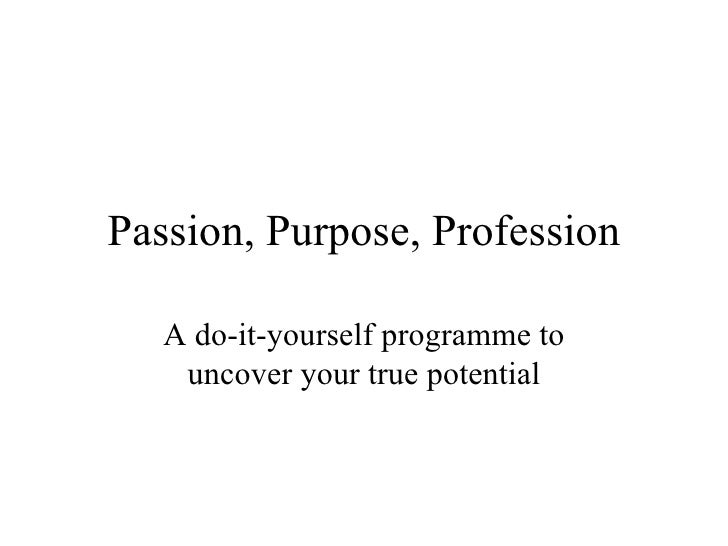 Passion, Purpose, Profession A do-it-yourself programme to uncover your true potential