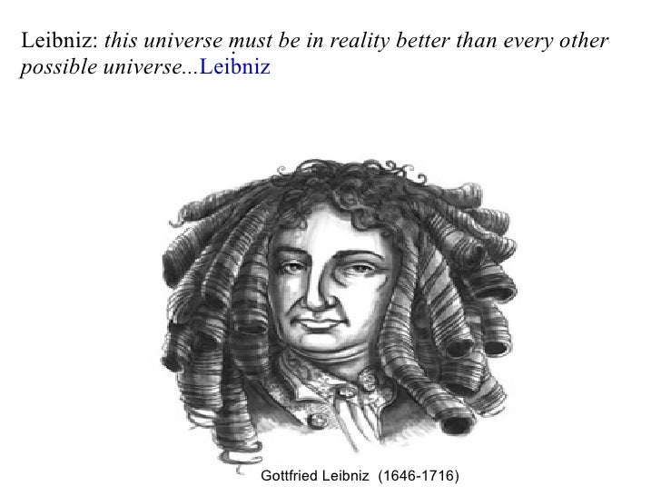 . Leibniz:  this universe must be in reality better than every other  possible universe... Leibniz Gottfried Leibniz  (164...