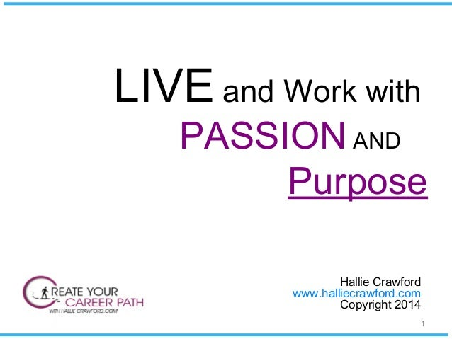 LIVE and Work with PASSION AND Purpose Hallie Crawford www.halliecrawford.com Copyright 2014 1