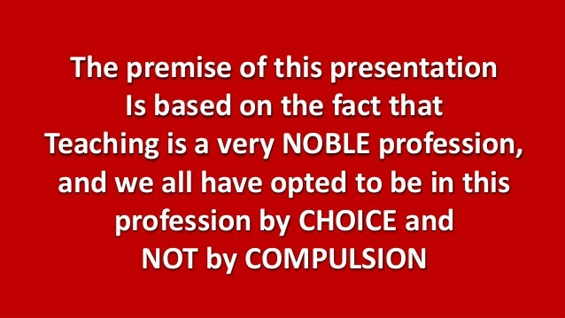 The premise of this presentation      Is based on the fact thatTeaching is a very NOBLE profession, and we all have opted ...