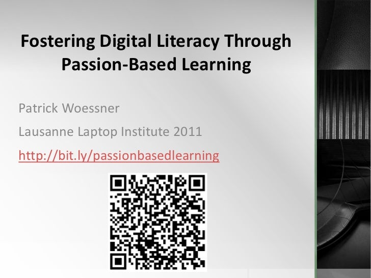 Fostering Digital Literacy Through Passion-Based Learning <br />Patrick Woessner<br />Lausanne Laptop Institute 2011<br />...