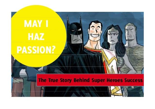 MAY I HAZ PASSION? The T Th True Story Behind Super Heroes Success St B hi d S H S