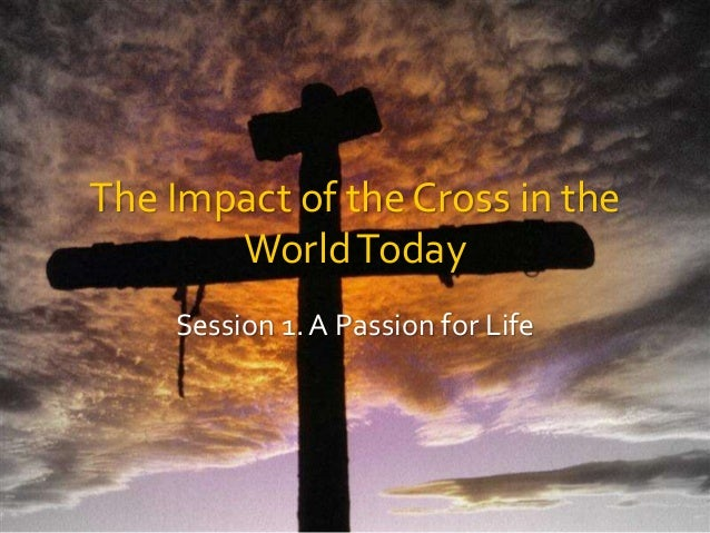 The Impact of the Cross in the WorldToday Session 1. A Passion for Life