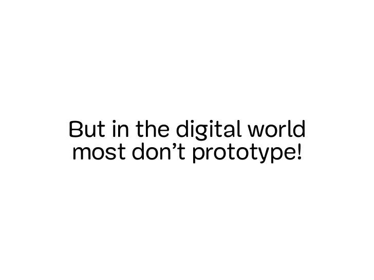 But in the digital worldmost don't prototype!