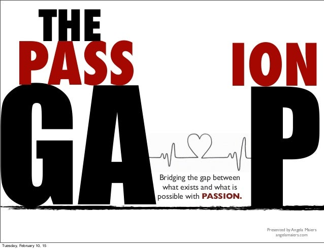ION GA P PASS THE Bridging the gap between what exists and what is possible with PASSION. Presented by Angela Maiers angel...