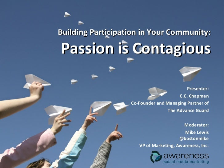 Building Participation in Your Community: Passion is Contagious Presenter: C.C. Chapman Co-Founder and Managing Partner of...