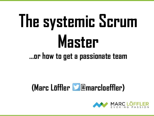 The systemic Scrum Master …or how to get a passionate team (Marc Löffler @marcloeffler)