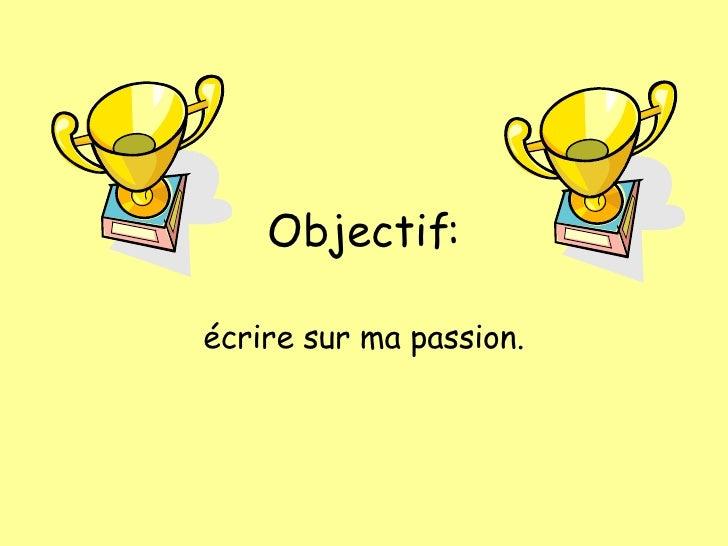 Objectif: écrire sur  ma passion.