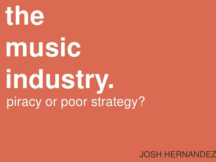 themusic industry.<br />piracy or poor strategy?<br />JOSH HERNANDEZ<br />