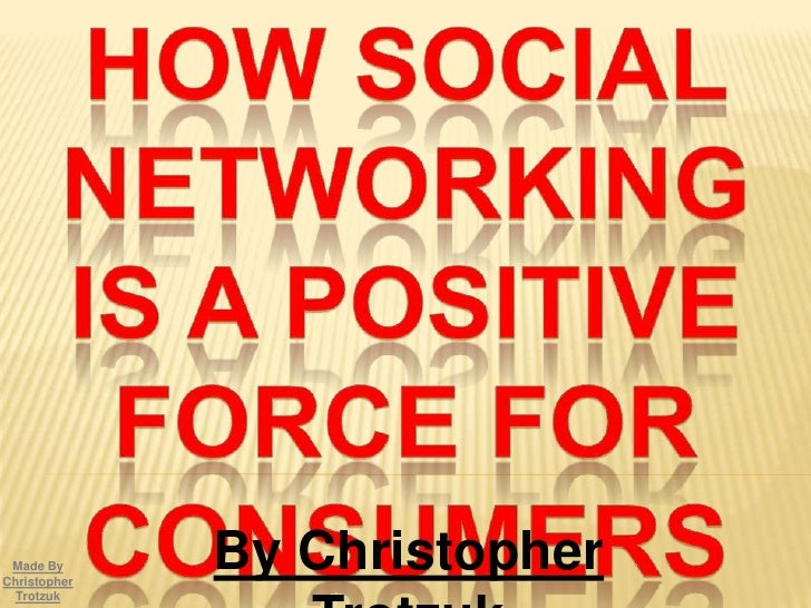 How Social Networking Is A Positive Force For Consumers<br />By Christopher Trotzuk<br />Made By Christopher Trotzuk<br />