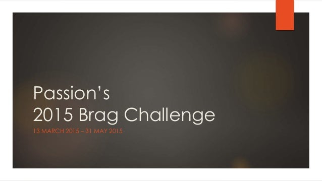 Passion's 2015 Brag Challenge 13 MARCH 2015 – 31 MAY 2015