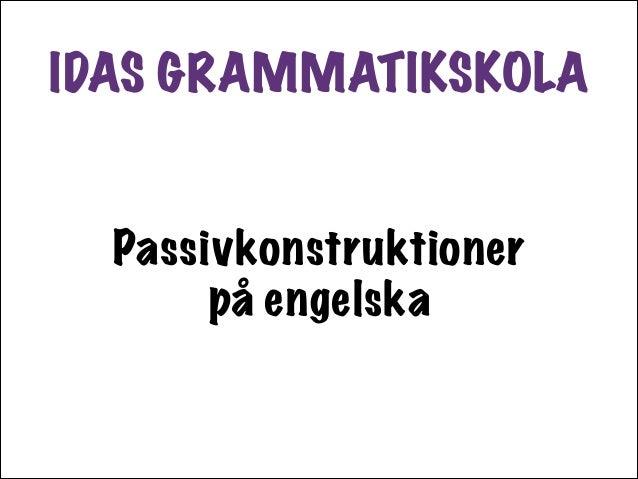 IDAS GRAMMATIKSKOLA Passivkonstruktioner på engelska