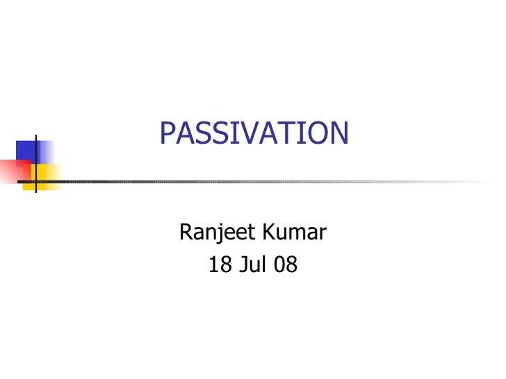 PASSIVATION Ranjeet Kumar 18 Jul 08