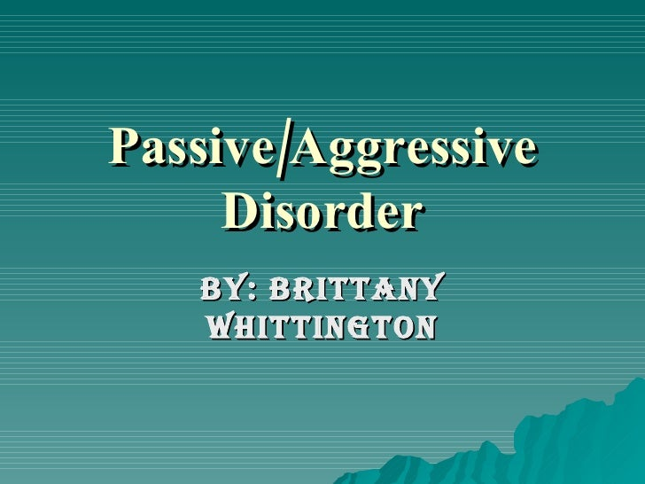 Passive/Aggressive Disorder By: Brittany Whittington