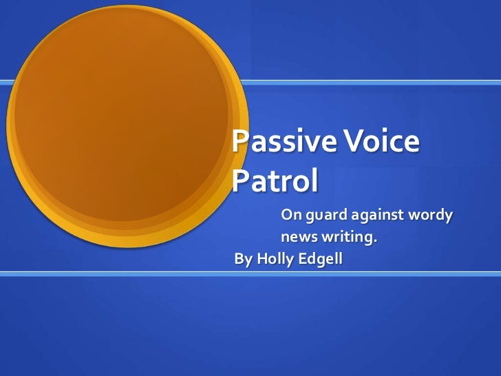 Passive VoicePatrol      On guard against wordy      news writing.By Holly Edgell