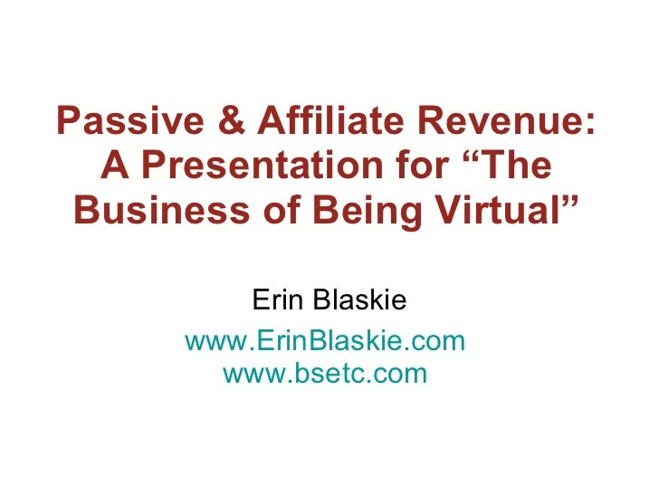 "Passive & Affiliate Revenue: A Presentation for ""The Business of Being Virtual"" Erin Blaskie www.ErinBlaskie.com   www.bse..."